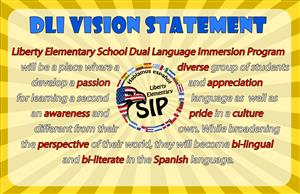 Liberty Elementary School Dual Language Immersion Program will be a place where a diverse group of students develop a passion and appreciation for learning a second language as well as an awareness and pride in a culture different from their own.  While broadening the perspective of their world, they will become bi-lingual and bi-literate in the Spanish language.