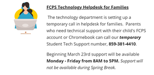 FCPS Technology Helpdesk for Families. Temporary Student Tech Support Number 859-381-4410 M-F 8am to 5pm